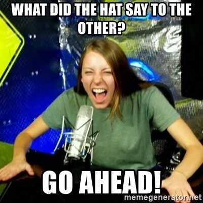 Unfunny/Uninformed Podcast Girl - What did the hat say to the other? Go ahead!