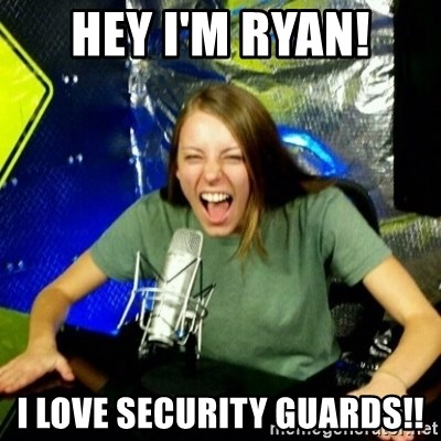Unfunny/Uninformed Podcast Girl - HEY I'M RYAN! I LOVE SECURITY GUARDS!!
