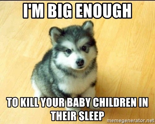 Baby Courage Wolf - I'M BIG ENOUGH TO KILL YOUR BABY CHILDREN IN THEIR SLEEP
