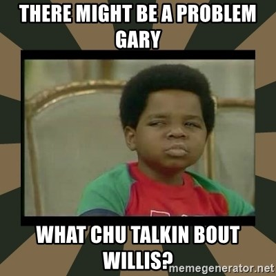 What you talkin' bout Willis  - There might be a problem gary What chu talkin bout willis?