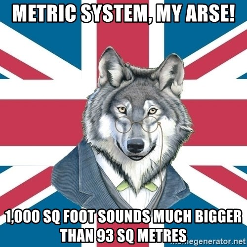 Sir Courage Wolf Esquire - METRIC SYSTEM, MY ARSE! 1,000 SQ FOOT SOUNDS MUCH BIGGER THAN 93 SQ METRES