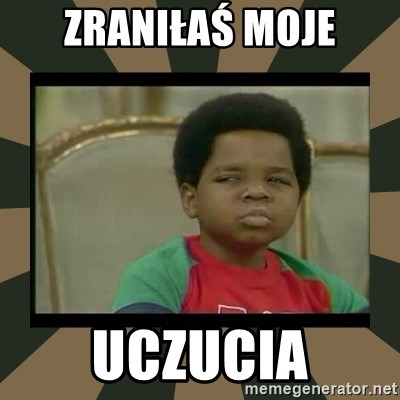 What you talkin' bout Willis  - Zraniłaś moje uczucia