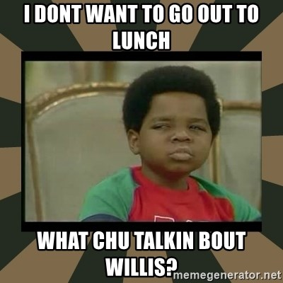 What you talkin' bout Willis  - I dont want to go out to lunch What chu talkin bout Willis?