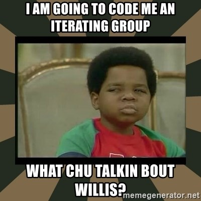What you talkin' bout Willis  - I am going to code me an iterating group What chu talkin bout willis?