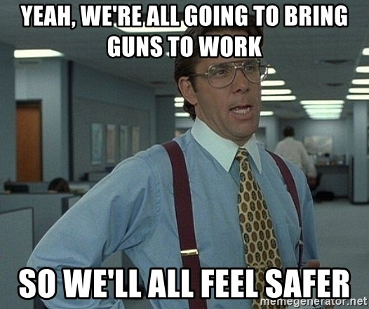 Office Space That Would Be Great - Yeah, We're all going to bring guns to work So we'll all feel safer