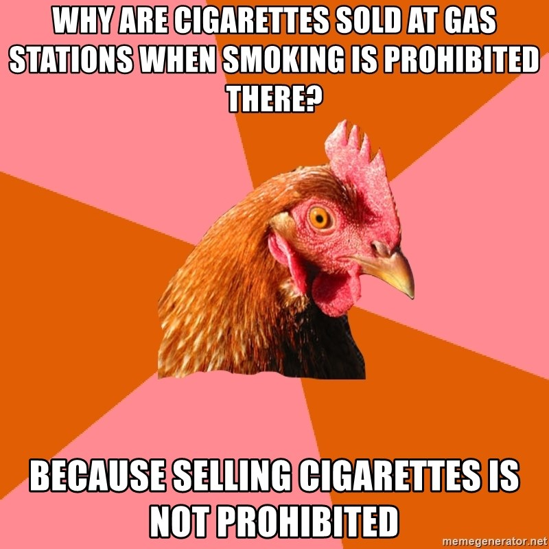Anti Joke Chicken - Why are cigarettes sold at gas stations when smoking is prohibited there?   Because selling cigarettes is not prohibited