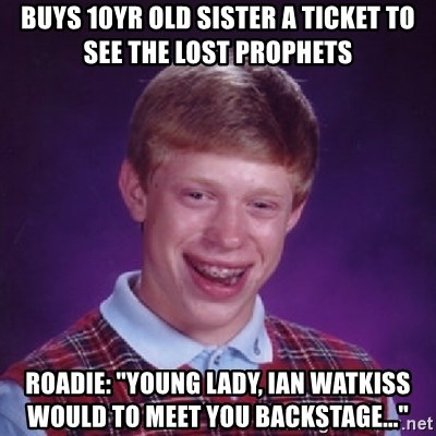 """Bad Luck Brian - Buys 10yr old sister a ticket to see the lost Prophets Roadie: """"young lady, Ian watkiss would to meet you backstage..."""""""