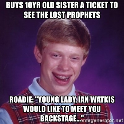 """Bad Luck Brian - buys 10yr old sister a ticket to see the lost prophets Roadie: """"young lady, ian watkis would like to meet you backstage..."""""""