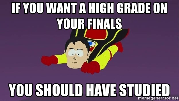 Captain Hindsight - If you want a high grade on your finals you should have studied