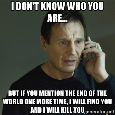 I don't know who you are... - I DON'T KNOW WHO YOU ARE... But if you mention the end of the world one more time, I will find you and I will kill you