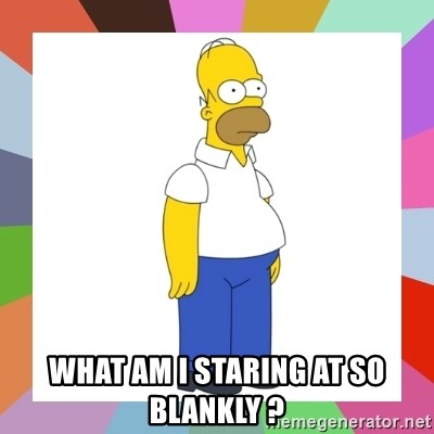 HOMER SIMPSON - what am I staring at so blankly ?