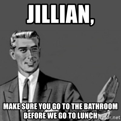 Correction Guy - Jillian, make sure you go to the bathroom before we go to lunch
