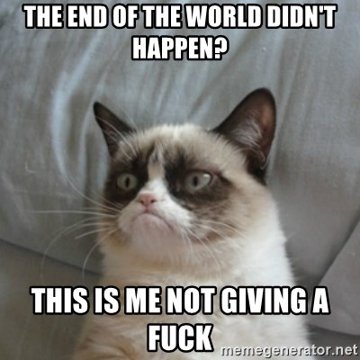 Grumpy Cat ={ - the end of the world didn't happen? this is me not giving a fuck
