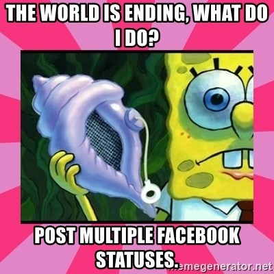 magic conch shell - The world is ending, what do i do? post multiple facebook statuses.