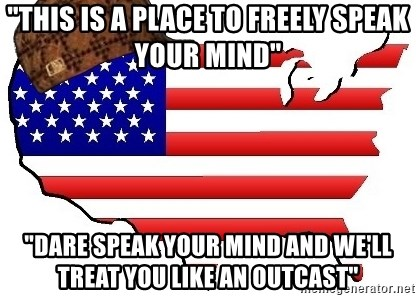 """Scumbag America - """"this is a place to freely speak your mind"""" """"dare speak your mind and we'll treat you like an outcast"""""""