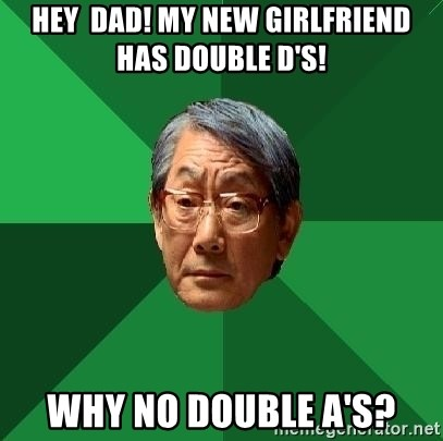 High Expectations Asian Father - Hey  Dad! My new Girlfriend has double d's! why no double a's?