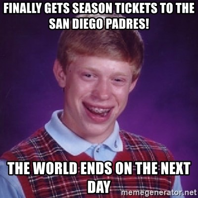 Bad Luck Brian - FINALLY GETS SEASON TICKETS TO THE SAN DIEGO PADRES! THE WORLD ENDS ON THE NEXT DAY