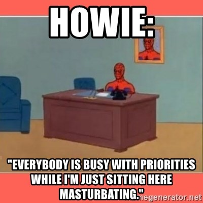 """Masturbating Spider-Man - Howie: """"everybody is busy with priorities while i'm just sitting here masturbating."""""""