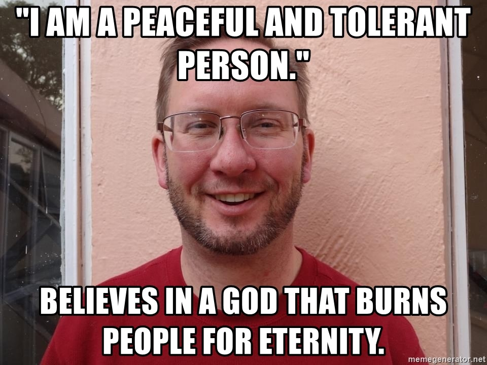 """Asshole Christian missionary - """"i am a peaceful and tolerant person."""" believes in a god that burns people for eternity."""