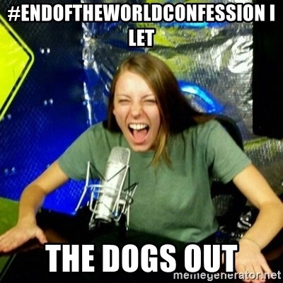 Unfunny/Uninformed Podcast Girl - #EndOfTheWorldConfession I let  the dogs out