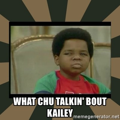 What you talkin' bout Willis  - What chU talkin' bout KailEy