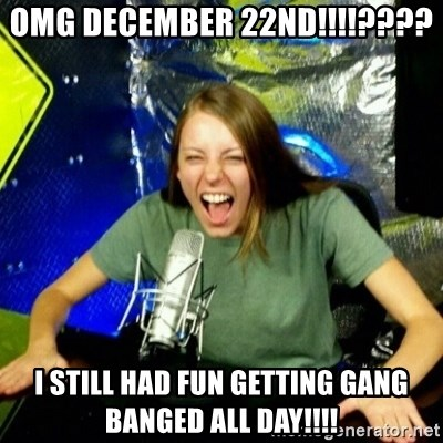 Unfunny/Uninformed Podcast Girl - omg december 22nd!!!!???? i still had fun getting gang banged all day!!!!