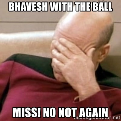 Face Palm - bhavesh with the ball miss! no not again