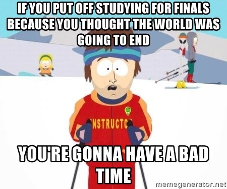 South Park Ski Teacher - if you put off studying for finals because you thought the world was going to end you're gonna have a bad time