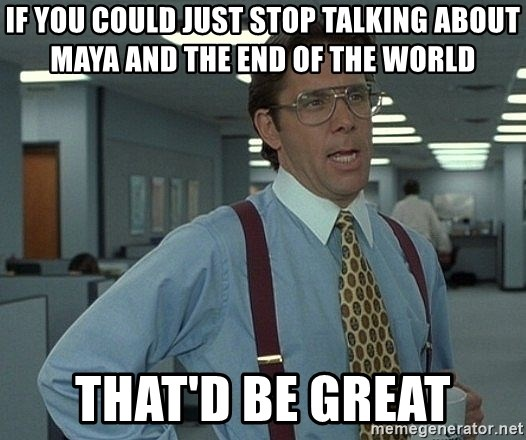 Bill Lumbergh - if you could just stop talking about maya and the end of the world that'd be great