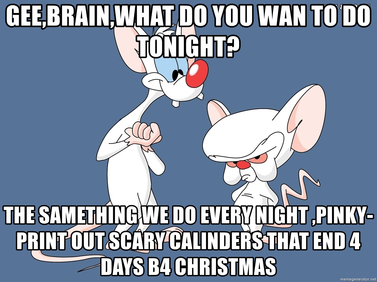gee brain what do you wan to do tonight the samething we do every