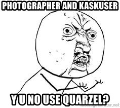 Y U SO - Photographer and kaskuser Y U NO USE QUARZEL?