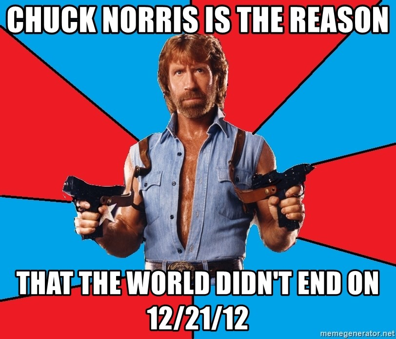 Chuck Norris  - chuck norris is the reason that the world didn't end on 12/21/12