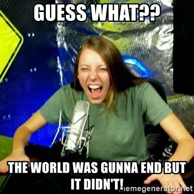 Unfunny/Uninformed Podcast Girl - GUESS WHAT?? THE WORLD WAS GUNNA END BUT IT DIDN'T!