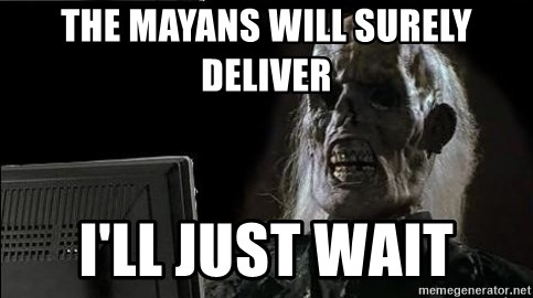 OP will surely deliver skeleton - The Mayans will surely deliver i'll just wait