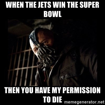 Bane Meme - When the Jets win the Super Bowl Then you have my permission to die
