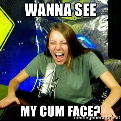 Unfunny/Uninformed Podcast Girl - wanna see My cum face?