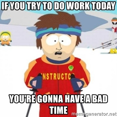 Bad time ski instructor 1 - if you try to do work today you're gonna have a bad time
