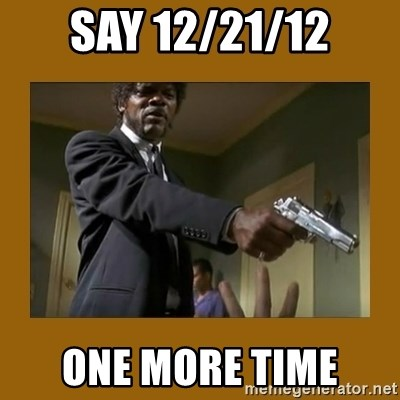 say what one more time - SAY 12/21/12 one more time