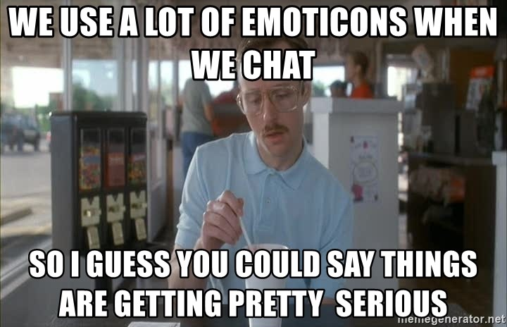 so i guess you could say things are getting pretty serious - We use a lot of emoticons when we chat So i guess you could say things are getting Pretty  serious