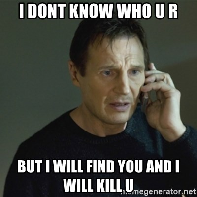 I don't know who you are... - I DONT KNOW Who u r But I will find you and I will kill u