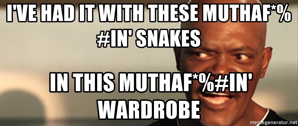 Snakes on a plane Samuel L Jackson - I've had it with these muthaf*%#in' snakes  in this MUTHAF*%#IN' wardrobe