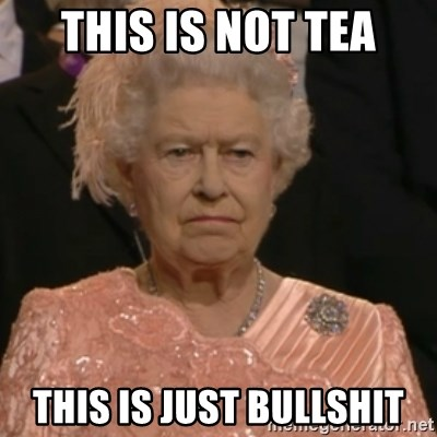 Queen Elizabeth Is Not Impressed  - this is not tea this is just bullshit