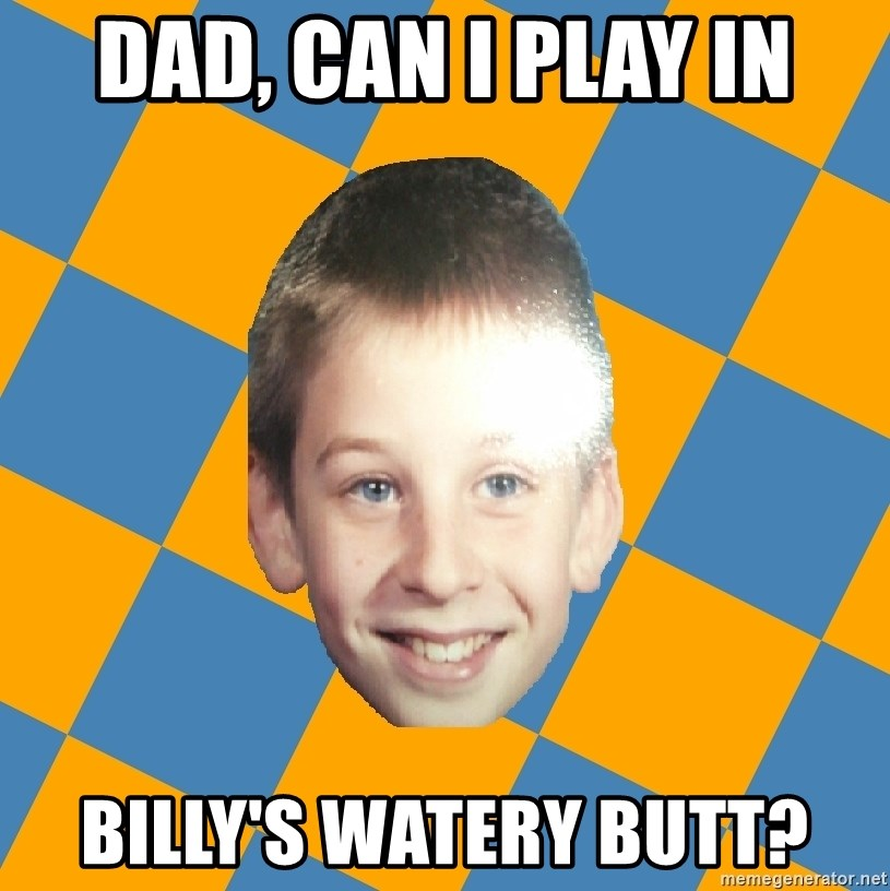 annoying elementary school kid - DAD, CAN I PLAy IN BILLY'S WATERY BUTT?