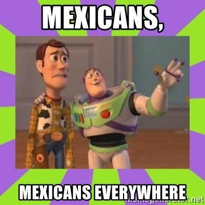 X, X Everywhere  - Mexicans, Mexicans everywhere
