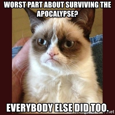 Tard the Grumpy Cat - WORST PART ABOUT SURVIVING THE APOCaLYPSE? EVERYBODY ELSE DID TOO.