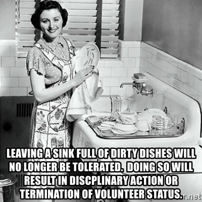50s Housewife - LEAVING A SINK FULL OF DIRTY DISHES WILL NO LONGER BE TOLERATED.  DOING SO WILL RESULT IN DISCPLINARY ACTION OR TERMINATION OF VOLUNTEER STATUS.