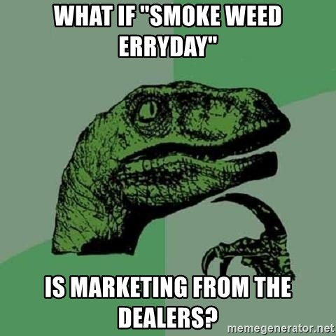 "Philosoraptor - What if ""smoke weed erryday"" Is marketing from the dealers?"
