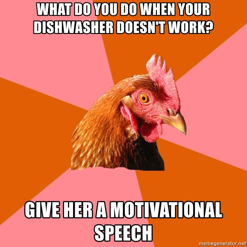 Anti Joke Chicken - what do you do when your dishwasher doesn't work? give her a motivational speech