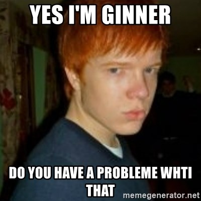 Flame_haired_Poser - YES I'M GINNER DO YOU HAVE A PROBLEME WHTI THAT