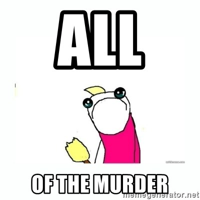 sad do all the things - all  of the murder